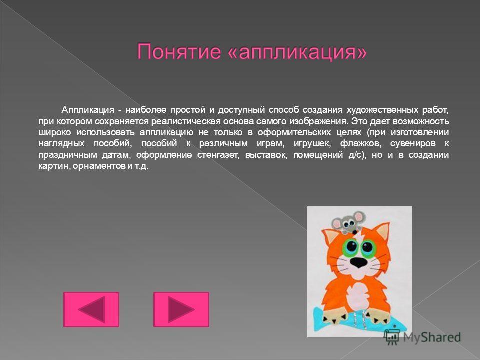 Аппликация - наиболее простой и доступный способ создания художественных работ, при котором сохраняется реалистическая основа самого изображения. Это дает возможность широко использовать аппликацию не только в оформительских целях (при изготовлении н