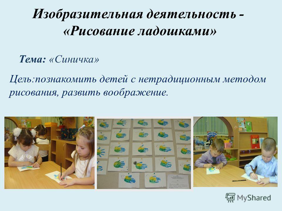 Изобразительная деятельность - «Рисование ладошками» Цель:познакомить детей с нетрадиционным методом рисования, развить воображение. Тема: «Синичка»