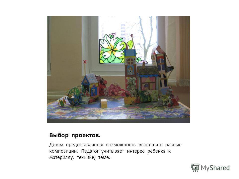 Выбор проектов. Детям предоставляется возможность выполнять разные композиции. Педагог учитывает интерес ребенка к материалу, технике, теме.