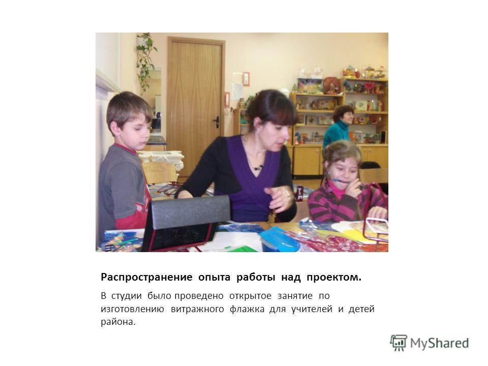 Распространение опыта работы над проектом. В студии было проведено открытое занятие по изготовлению витражного флажка для учителей и детей района.