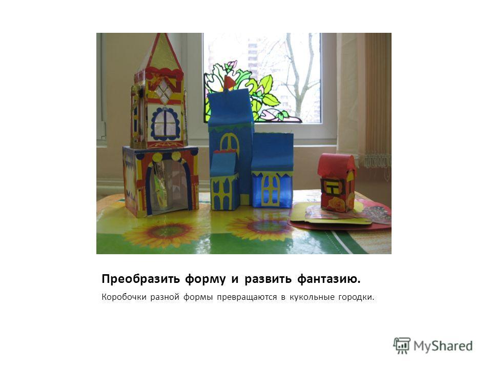 Преобразить форму и развить фантазию. Коробочки разной формы превращаются в кукольные городки.