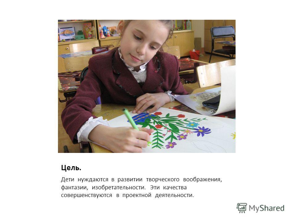 Цель. Дети нуждаются в развитии творческого воображения, фантазии, изобретательности. Эти качества совершенствуются в проектной деятельности.