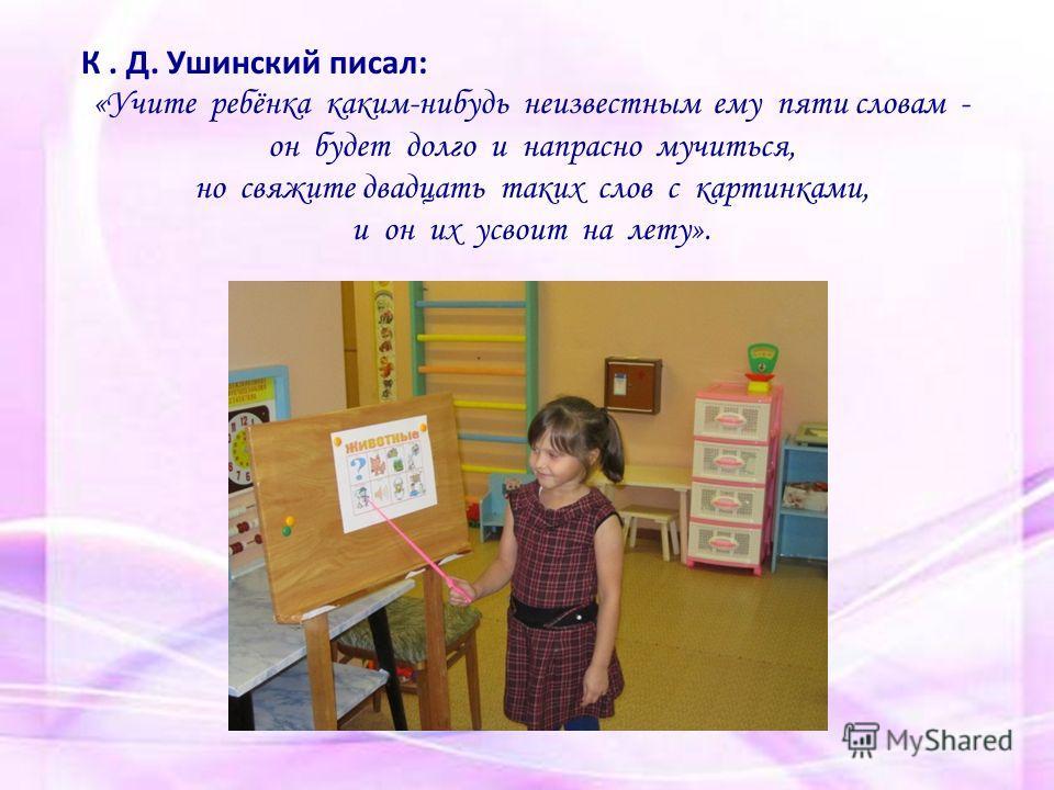 К. Д. Ушинский писал: «Учите ребёнка каким-нибудь неизвестным ему пяти словам - он будет долго и напрасно мучиться, но свяжите двадцать таких слов с картинками, и он их усвоит на лету».