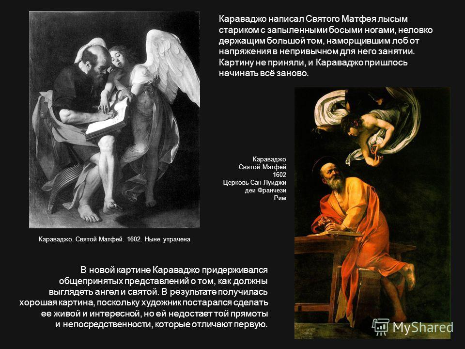 Караваджо написал Святого Матфея лысым стариком с запыленными босыми ногами, неловко держащим большой том, наморщившим лоб от напряжения в непривычном для него занятии. Картину не приняли, и Караваджо пришлось начинать всё заново. В новой картине Кар