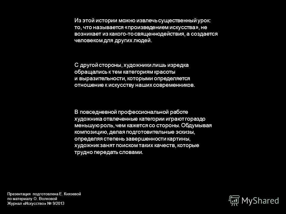 Презентация подготовлена Е. Князевой по материалу О. Волковой Журнал «Искусство» 9/2013 Из этой истории можно извлечь существенный урок: то, что называется «произведением искусства», не возникает из какого-то священнодействия, а создается человеком д