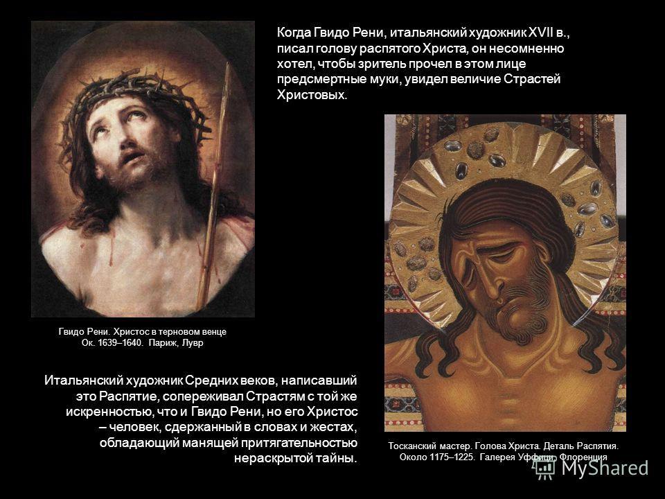 Когда Гвидо Рени, итальянский художник XVII в., писал голову распятого Христа, он несомненно хотел, чтобы зритель прочел в этом лице предсмертные муки, увидел величие Страстей Христовых. Итальянский художник Средних веков, написавший это Распятие, со