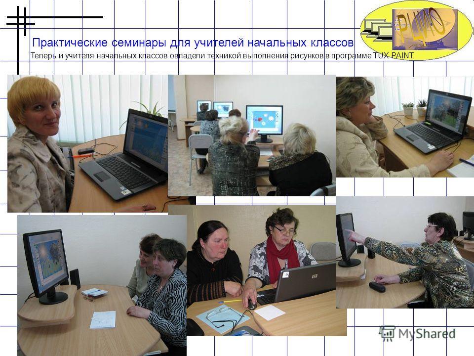 Практические семинары для учителей начальных классов Теперь и учителя начальных классов овладели техникой выполнения рисунков в программе TUX PAINT.