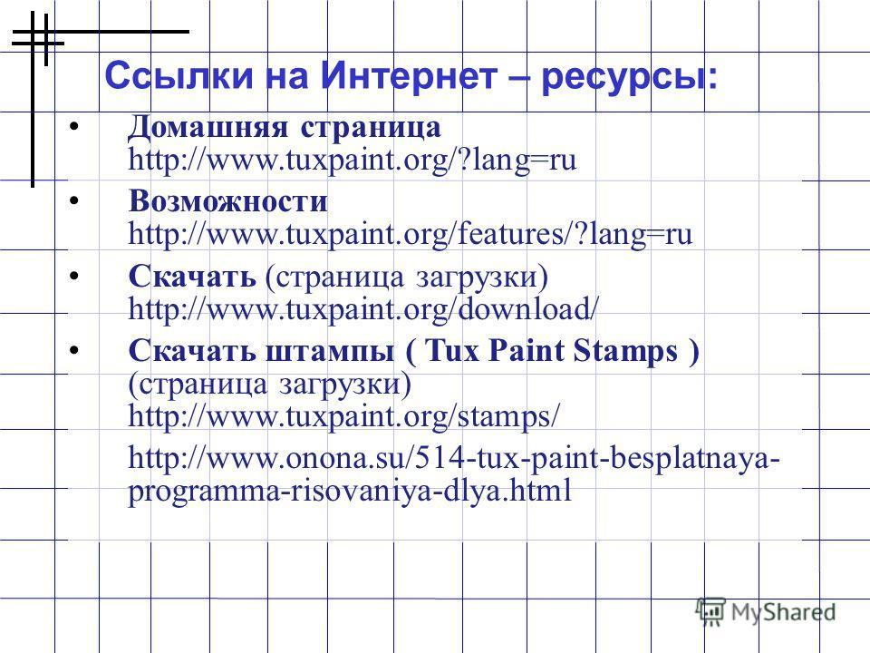 Домашняя страница http://www.tuxpaint.org/?lang=ru Возможности http://www.tuxpaint.org/features/?lang=ru Скачать (страница загрузки) http://www.tuxpaint.org/download/ Скачать штампы ( Tux Paint Stamps ) (страница загрузки) http://www.tuxpaint.org/sta