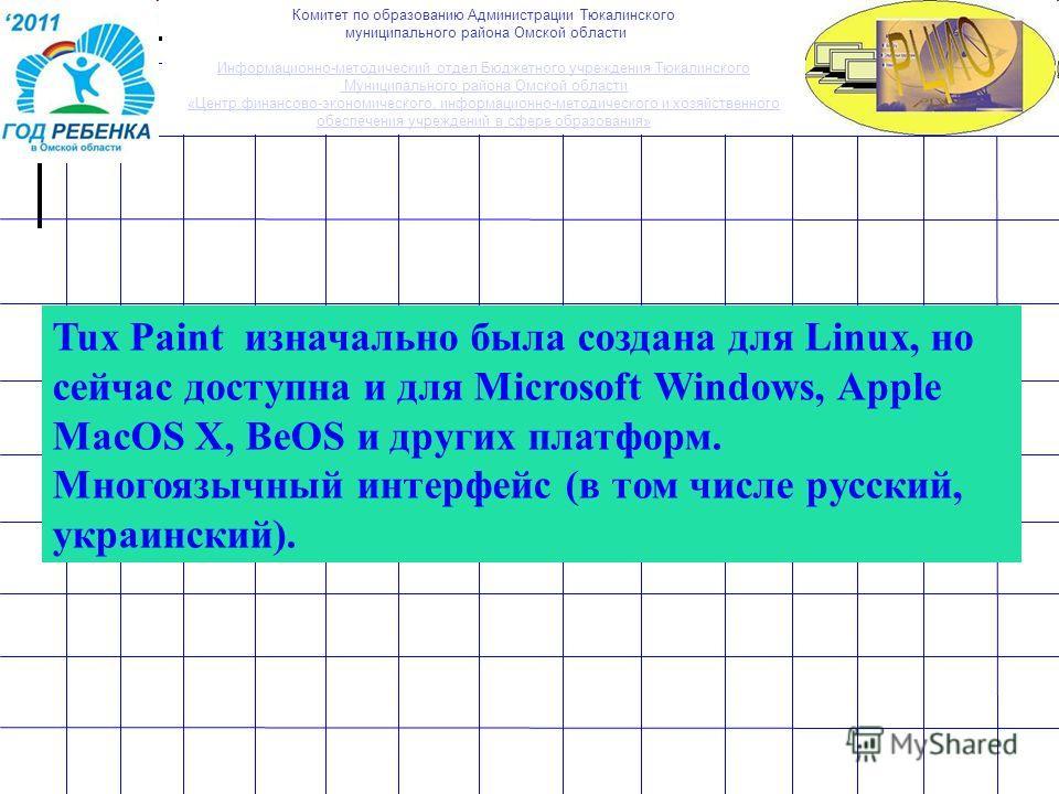Tux Paint изначально была создана для Linux, но сейчас доступна и для Microsoft Windows, Apple MacOS X, BeOS и других платформ. Многоязычный интерфейс (в том числе русский, украинский). Комитет по образованию Администрации Тюкалинского муниципального