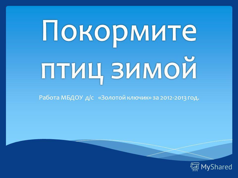 Работа МБДОУ д/с «Золотой ключик» за 2012-2013 год.