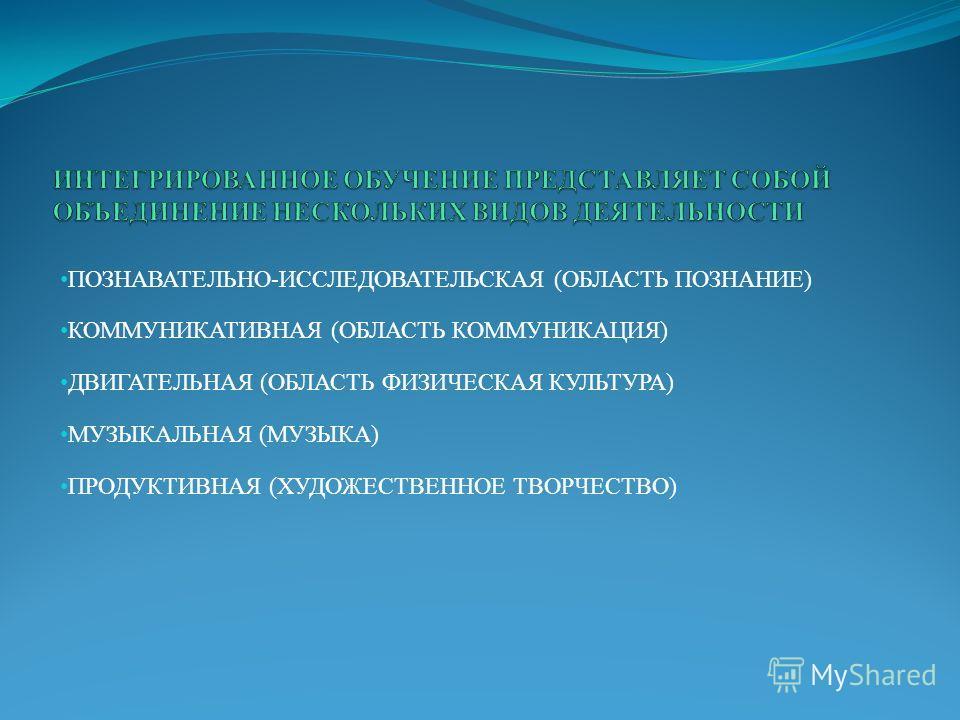 ПОЗНАВАТЕЛЬНО-ИССЛЕДОВАТЕЛЬСКАЯ (ОБЛАСТЬ ПОЗНАНИЕ) КОММУНИКАТИВНАЯ (ОБЛАСТЬ КОММУНИКАЦИЯ) ДВИГАТЕЛЬНАЯ (ОБЛАСТЬ ФИЗИЧЕСКАЯ КУЛЬТУРА) МУЗЫКАЛЬНАЯ (МУЗЫКА) ПРОДУКТИВНАЯ (ХУДОЖЕСТВЕННОЕ ТВОРЧЕСТВО)