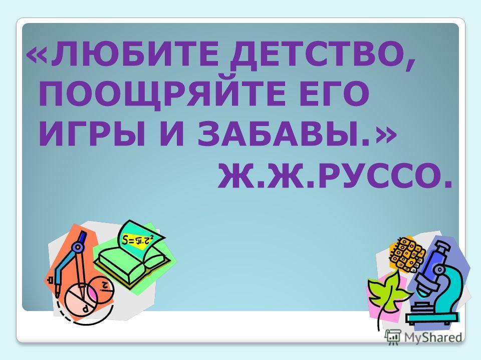 «ЛЮБИТЕ ДЕТСТВО, ПООЩРЯЙТЕ ЕГО ИГРЫ И ЗАБАВЫ.» Ж.Ж.РУССО.