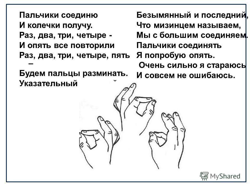 Пальчики соединю И колечки получу. Раз, два, три, четыре - И опять все повторили Раз, два, три, четыре, пять – Будем пальцы разминать. Указательный средний, Безымянный и последний, Что мизинцем называем, Мы с большим соединяем. Пальчики соединять Я п