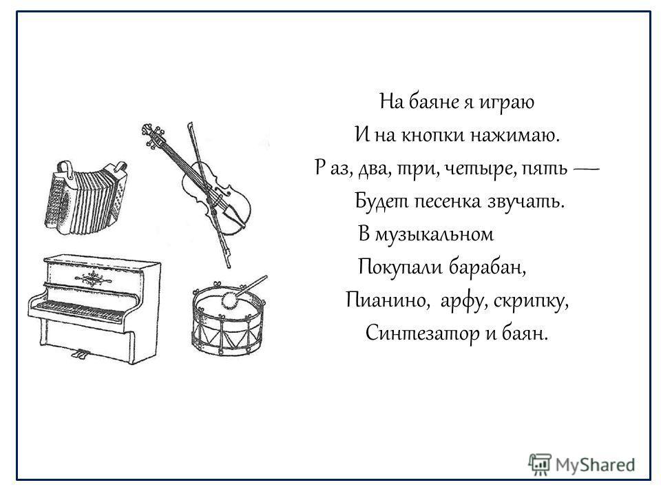 На баяне я играю И на кнопки нажимаю. Р аз, два, три, четыре, пять Будет песенка звучать. В музыкальном Покупали барабан, Пианино, арфу, скрипку, Синтезатор и баян.