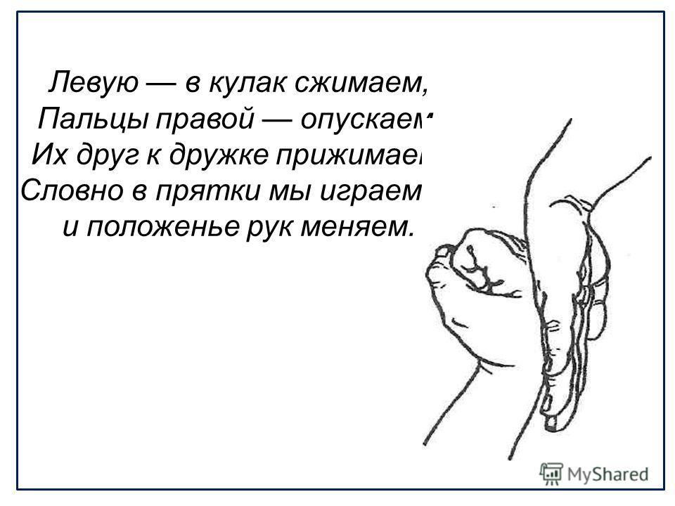 Левую в кулак сжимаем, Пальцы правой опускаем, Их друг к дружке прижимаем. Словно в прятки мы играем и положенье рук меняем.