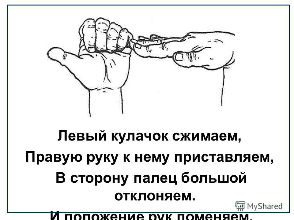Левый кулачок сжимаем, Правую руку к нему приставляем, В сторону палец большой отклоняем. И положение рук поменяем.