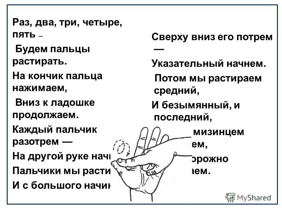 Раз, два, три, четыре, пять Будем пальцы растирать. На кончик пальца нажимаем, Вниз к ладошке продолжаем. Каждый пальчик разотрем На другой руке начнем. Пальчики мы растираем И с большого начинаем. Сверху вниз его потрем Указательный начнем. Потом мы