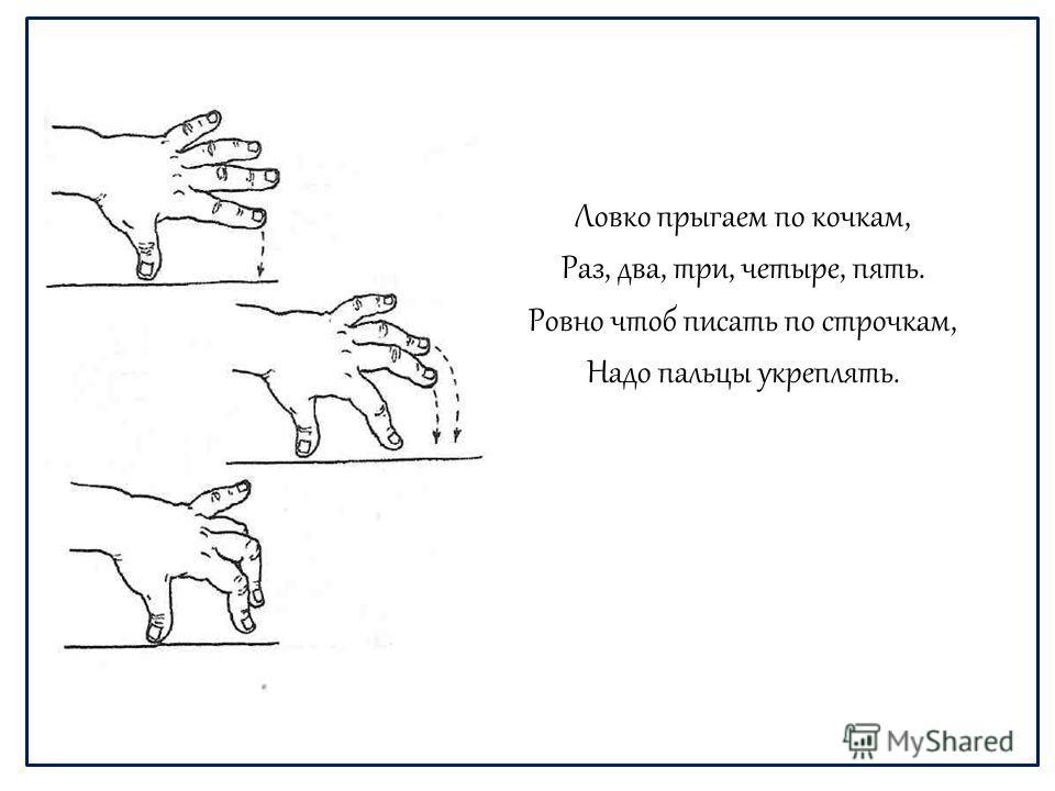 Ловко прыгаем по кочкам, Раз, два, три, четыре, пять. Ровно чтоб писать по строчкам, Надо пальцы укреплять.