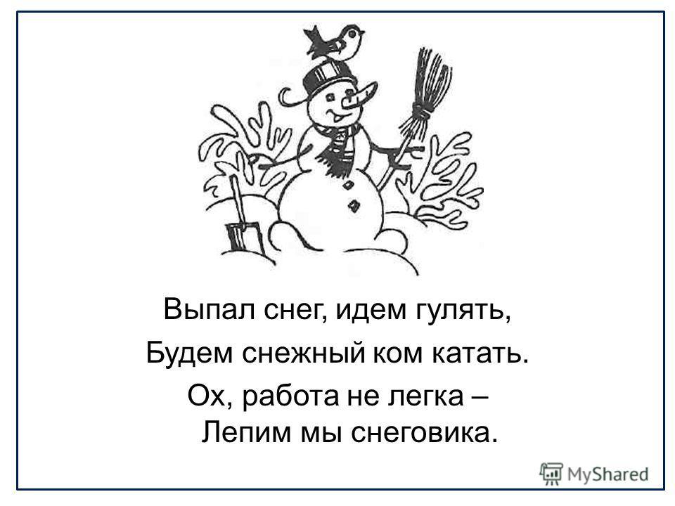Выпал снег, идем гулять, Будем снежный ком катать. Ох, работа не легка – Лепим мы снеговика.