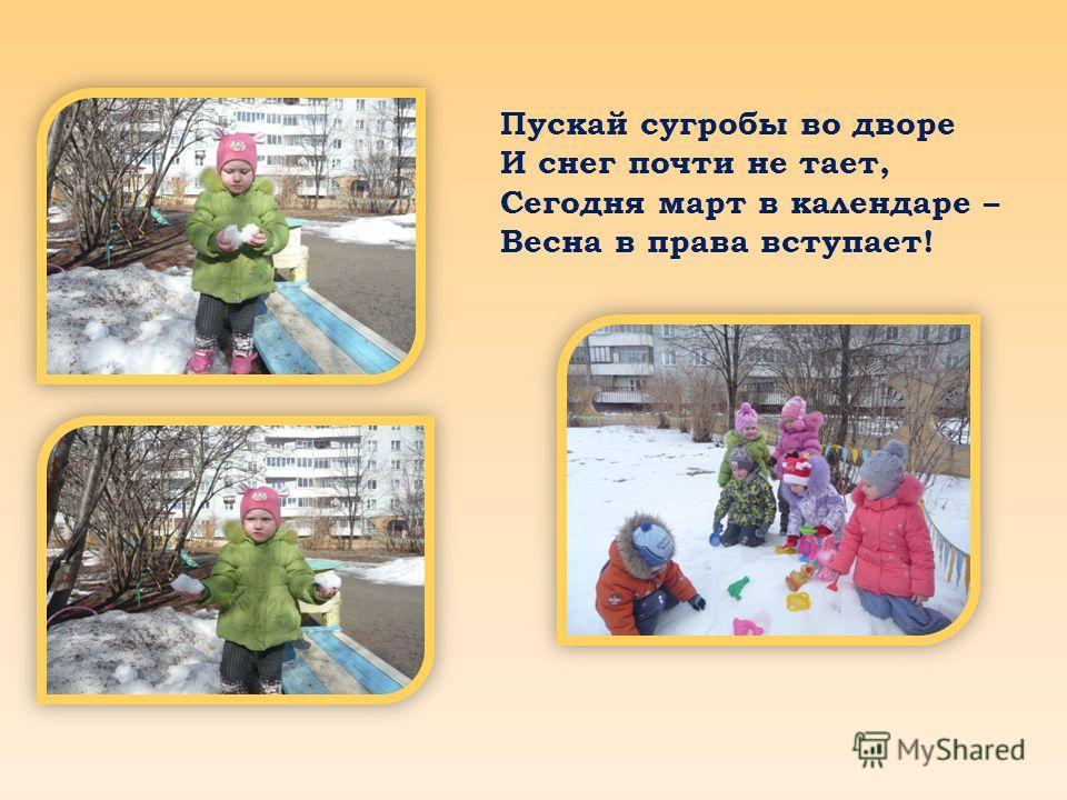 Пускай сугробы во дворе И снег почти не тает, Сегодня март в календаре – Весна в права вступает!