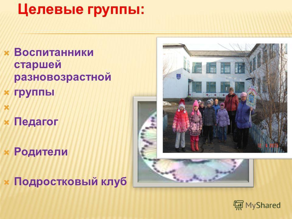 Целевые группы: Воспитанники старшей разновозрастной группы Педагог Родители Подростковый клуб