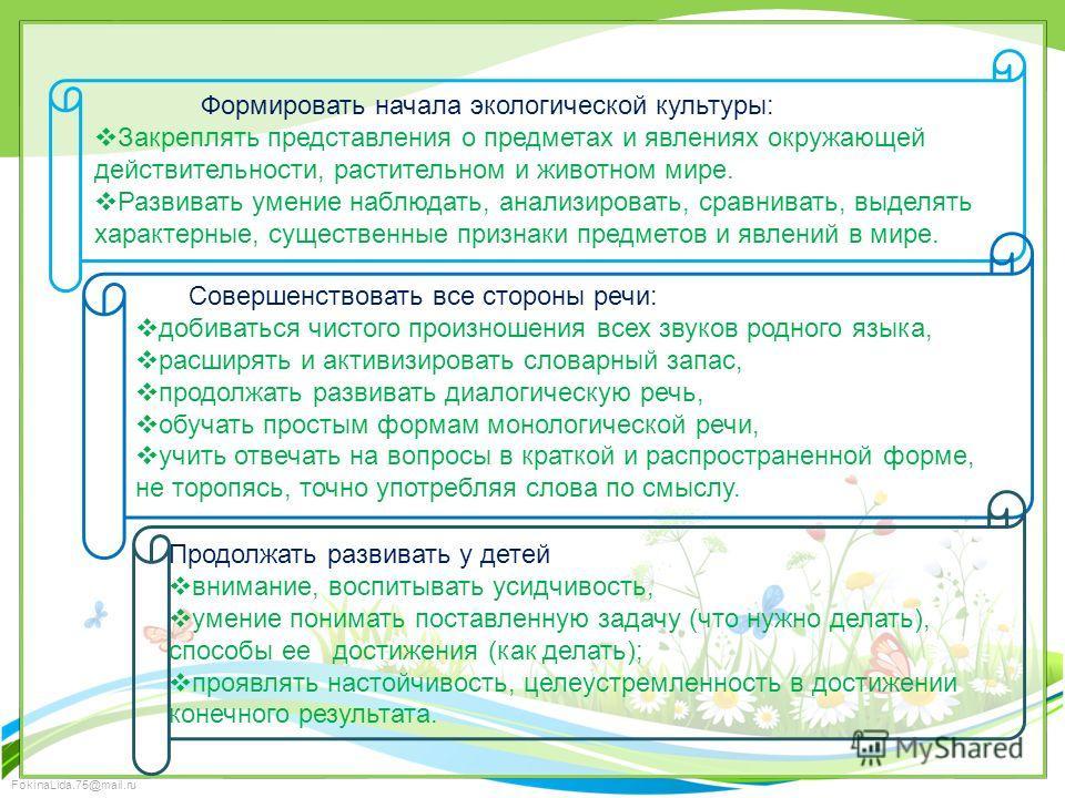 FokinaLida.75@mail.ru Формировать начала экологической культуры: Закреплять представления о предметах и явлениях окружающей действительности, растительном и животном мире. Развивать умение наблюдать, анализировать, сравнивать, выделять характерные, с