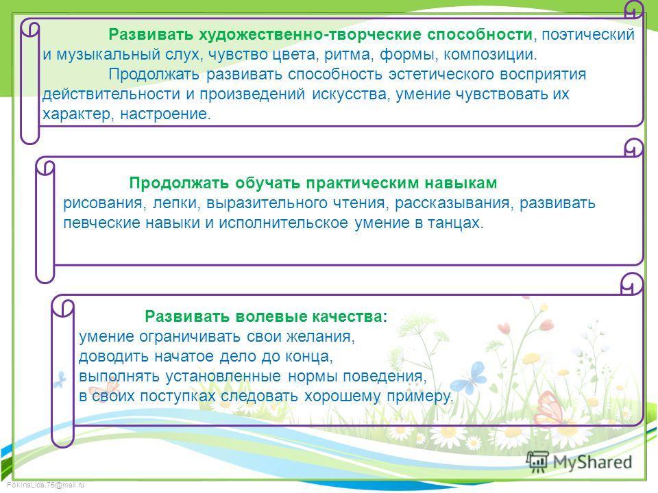 FokinaLida.75@mail.ru Развивать художественно-творческие способности, поэтический и музыкальный слух, чувство цвета, ритма, формы, композиции. Продолжать развивать способность эстетического восприятия действительности и произведений искусства, умение