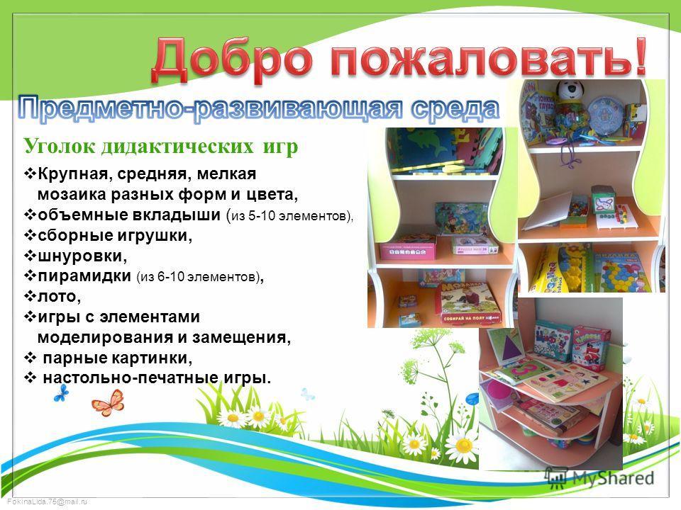 FokinaLida.75@mail.ru Уголок дидактических игр Крупная, средняя, мелкая мозаика разных форм и цвета, объемные вкладыши ( из 5-10 элементов), сборные игрушки, шнуровки, пирамидки (из 6-10 элементов), лото, игры с элементами моделирования и замещения,