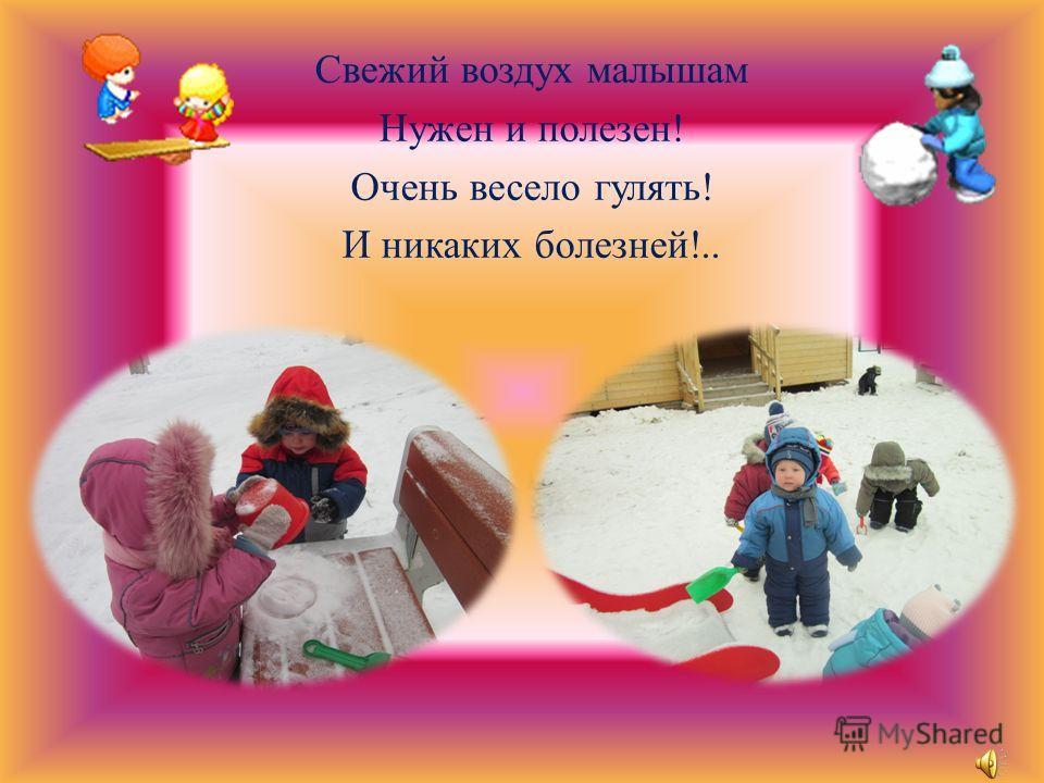 Свежий воздух малышам Нужен и полезен! Очень весело гулять! И никаких болезней!..