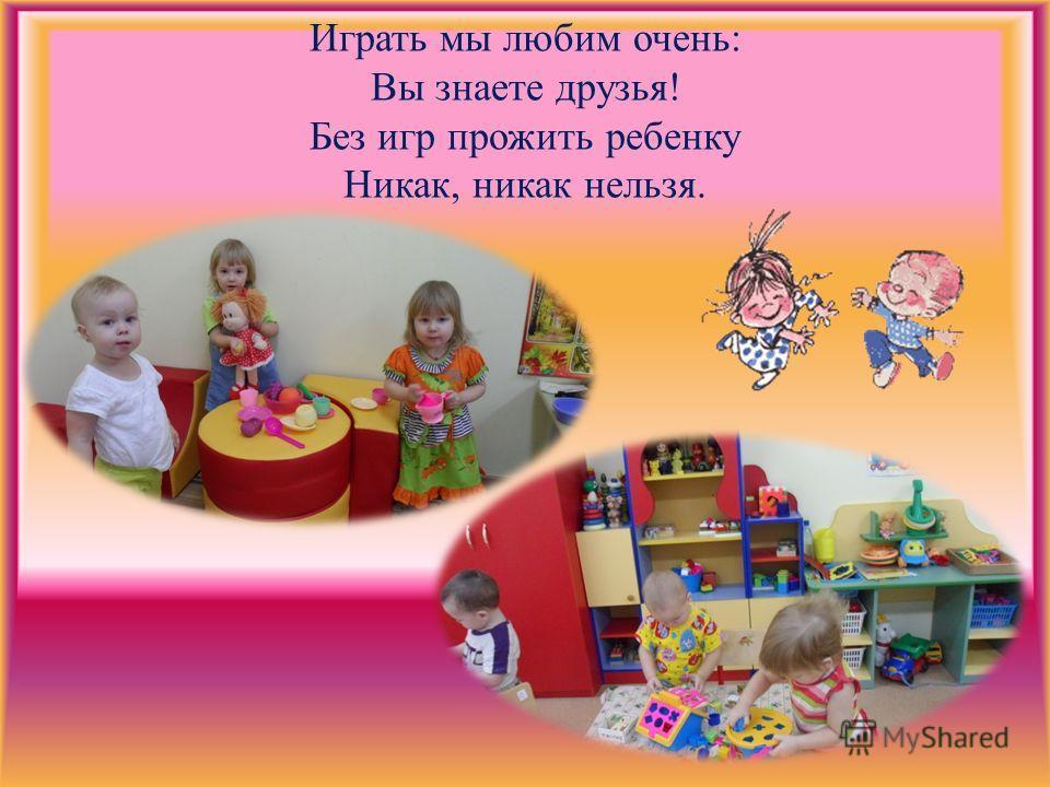 Играть мы любим очень: Вы знаете друзья! Без игр прожить ребенку Никак, никак нельзя.