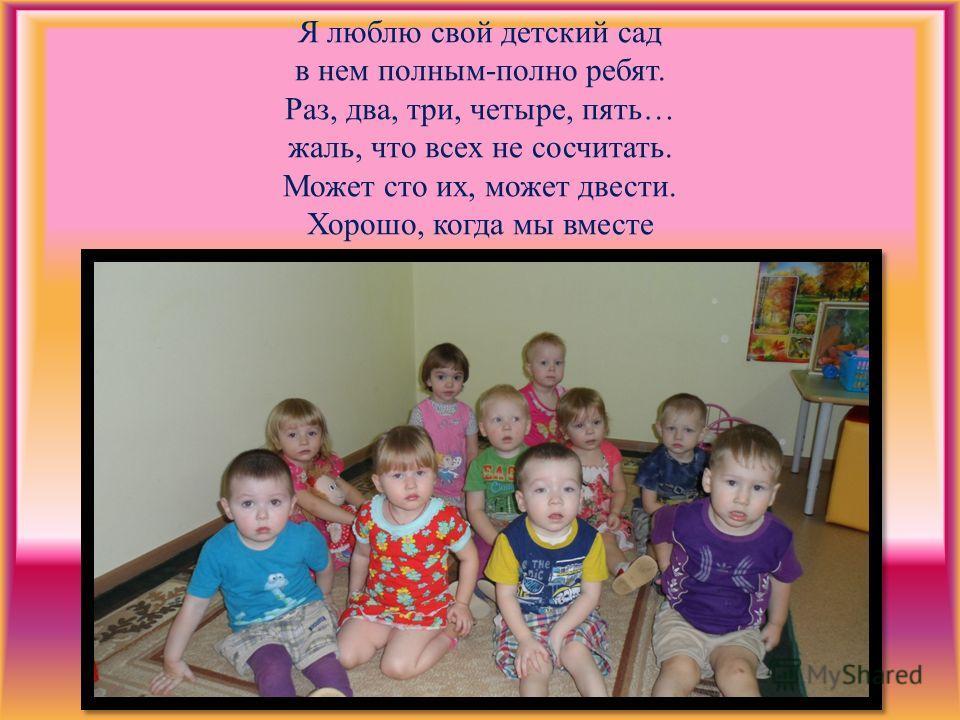 Я люблю свой детский сад в нем полным-полно ребят. Раз, два, три, четыре, пять… жаль, что всех не сосчитать. Может сто их, может двести. Хорошо, когда мы вместе