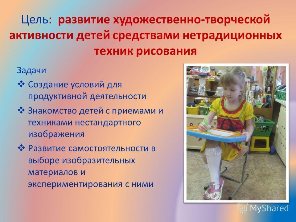 Цель: развитие художественно-творческой активности детей средствами нетрадиционных техник рисования Задачи Создание условий для продуктивной деятельности Знакомство детей с приемами и техниками нестандартного изображения Развитие самостоятельности в