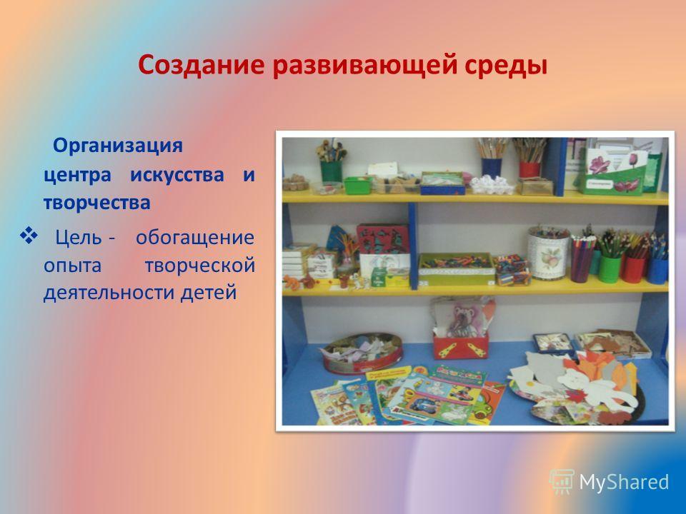 Создание развивающей среды Организация центра искусства и творчества Цель - обогащение опыта творческой деятельности детей