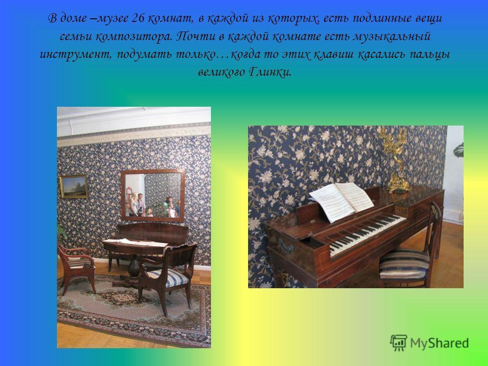 В доме –музее 26 комнат, в каждой из которых, есть подлинные вещи семьи композитора. Почти в каждой комнате есть музыкальный инструмент, подумать только…когда то этих клавиш касались пальцы великого Глинки.