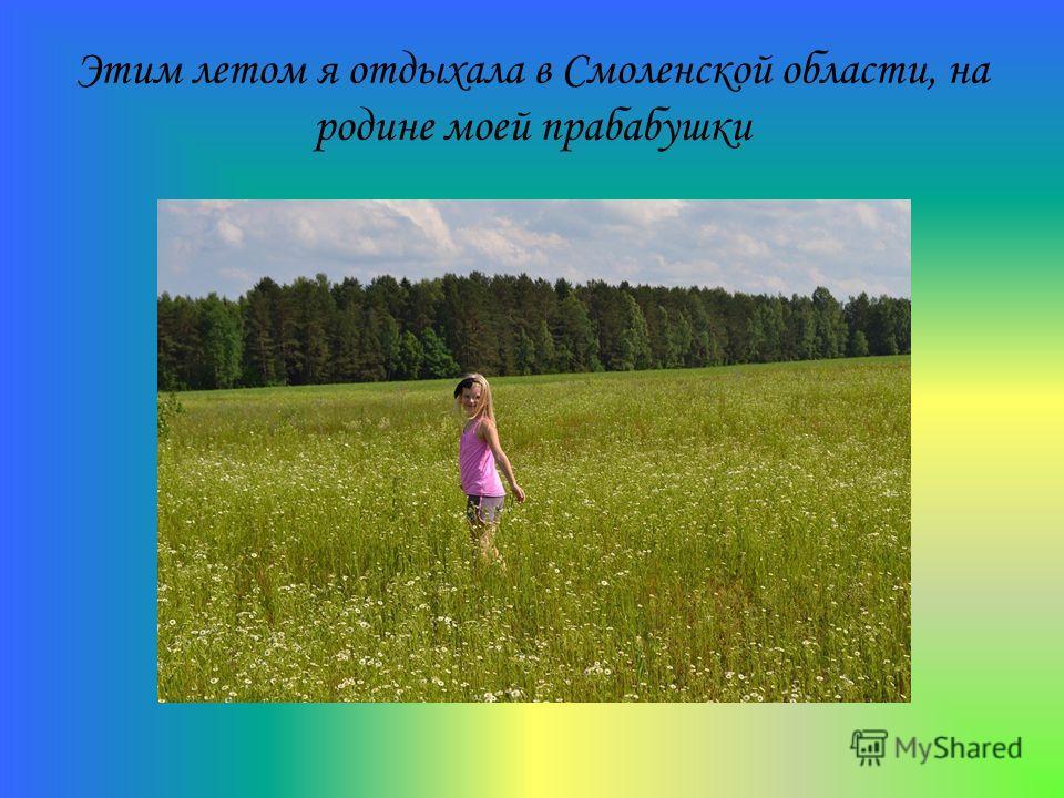 Этим летом я отдыхала в Смоленской области, на родине моей прабабушки