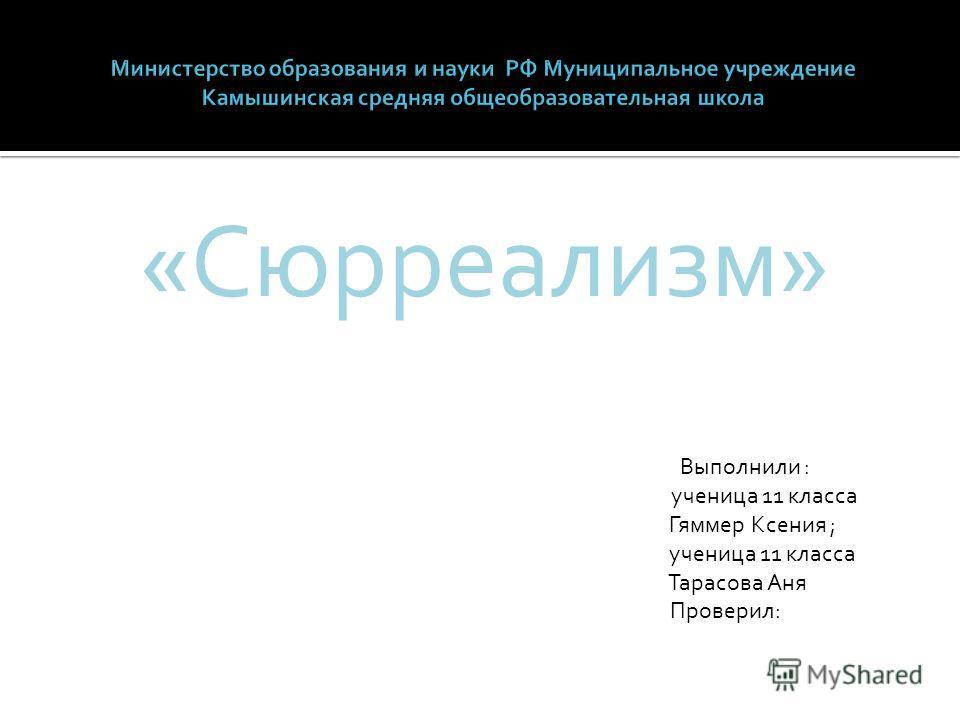 «Сюрреализм» Выполнили : ученица 11 класса Гяммер Ксения ; ученица 11 класса Тарасова Аня Проверил: