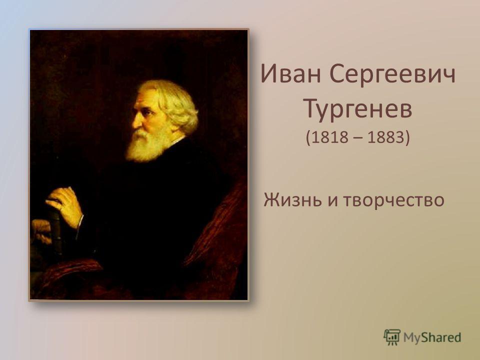 Иван Сергеевич Тургенев (1818 – 1883) Жизнь и творчество