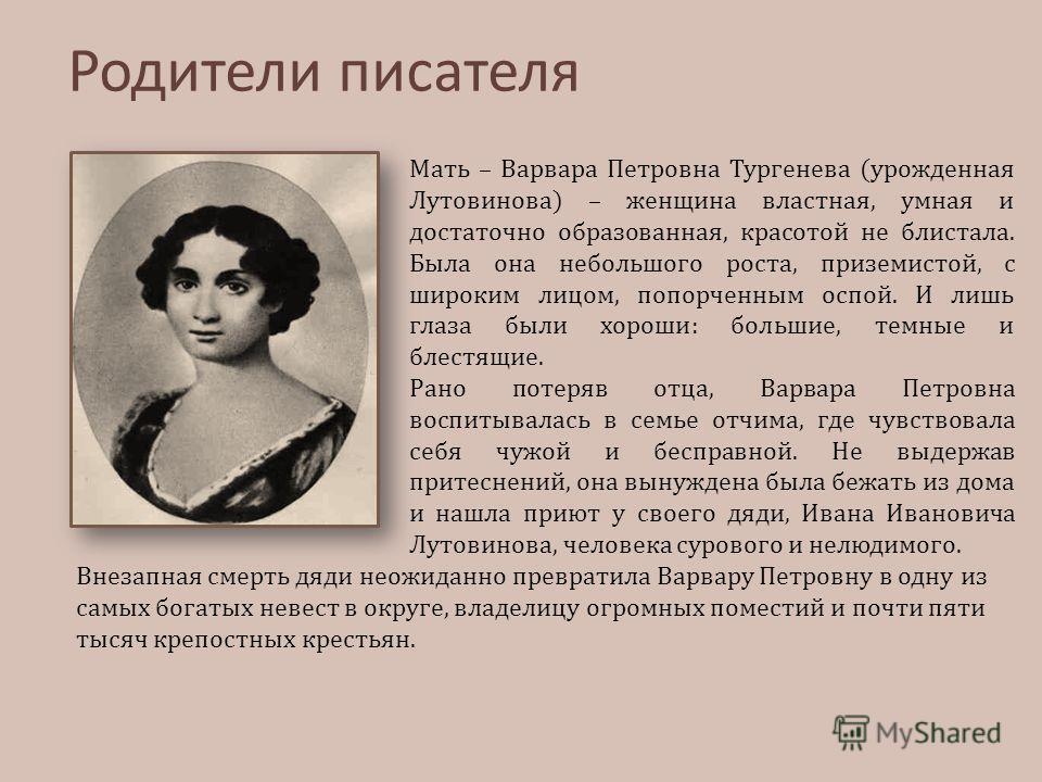 Мать – Варвара Петровна Тургенева (урожденная Лутовинова) – женщина властная, умная и достаточно образованная, красотой не блистала. Была она небольшого роста, приземистой, с широким лицом, попорченным оспой. И лишь глаза были хороши: большие, темные