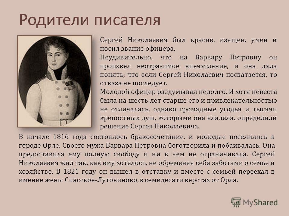 Родители писателя Сергей Николаевич был красив, изящен, умен и носил звание офицера. Неудивительно, что на Варвару Петровну он произвел неотразимое впечатление, и она дала понять, что если Сергей Николаевич посватается, то отказа не последует. Молодо