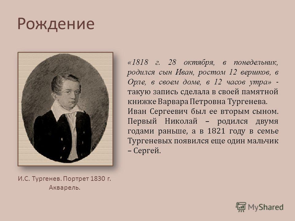 «1818 г. 28 октября, в понедельник, родился сын Иван, ростом 12 вершков, в Орле, в своем доме, в 12 часов утра» - такую запись сделала в своей памятной книжке Варвара Петровна Тургенева. Иван Сергеевич был ее вторым сыном. Первый Николай – родился дв