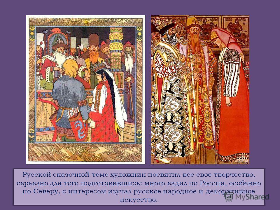 Русской сказочной теме художник посвятил все свое творчество, серьезно для того подготовившись: много ездил по России, особенно по Северу, с интересом изучал русское народное и декоративное искусство.