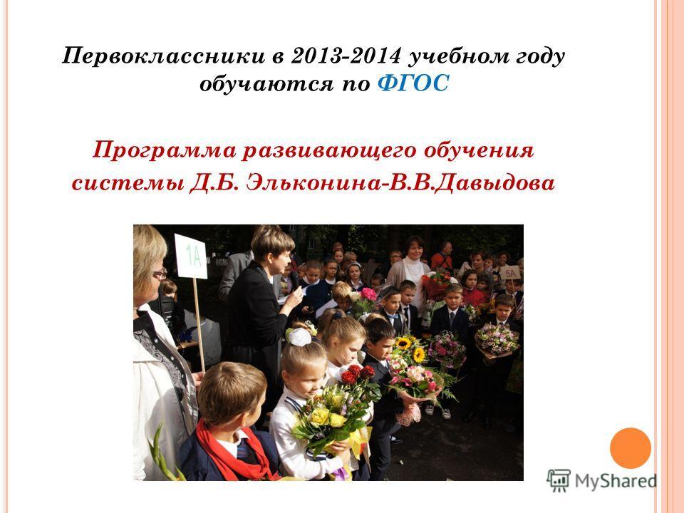 Первоклассники в 2013-2014 учебном году обучаются по ФГОС Программа развивающего обучения системы Д.Б. Эльконина-В.В.Давыдова
