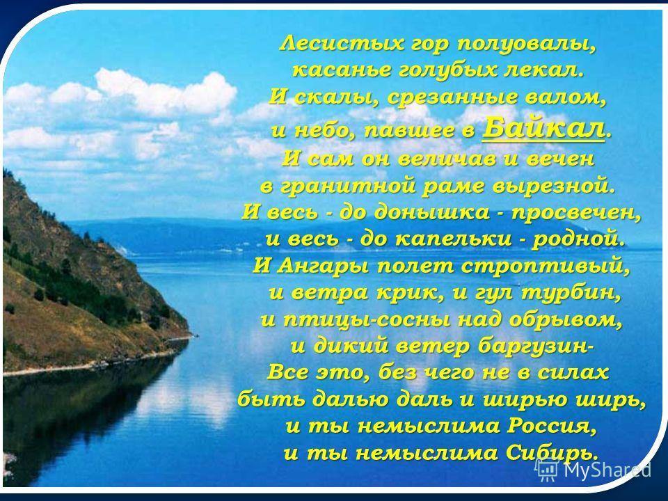 Лесистых гор полуовалы, касанье голубых лекал. И скалы, срезанные валом, и небо, павшее в Байкал. И сам он величав и вечен в гранитной раме вырезной. И весь - до донышка - просвечен, и весь - до капельки - родной. и весь - до капельки - родной. И Анг