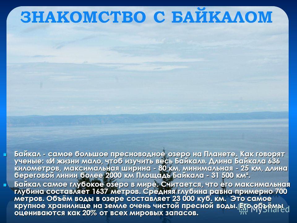 ЗНАКОМСТВО С БАЙКАЛОМ Байкал - самое большое пресноводное озеро на Планете. Как говорят ученые: «И жизни мало, чтоб изучить весь Байкал». Длина Байкала 636 километров, максимальная ширина - 80 км, минимальная - 25 км, длина береговой линии более 2000