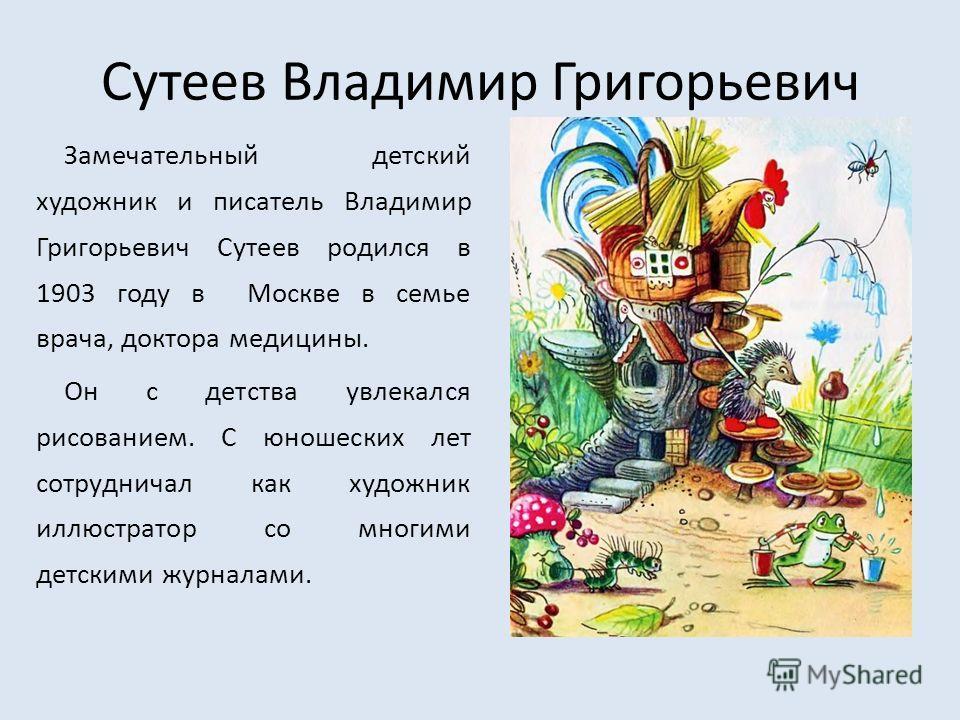 Сутеев Владимир Григорьевич Замечательный детский художник и писатель Владимир Григорьевич Сутеев родился в 1903 году в Москве в семье врача, доктора медицины. Он с детства увлекался рисованием. С юношеских лет сотрудничал как художник иллюстратор со
