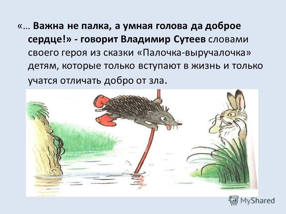 «… Важна не палка, а умная голова да доброе сердце!» - говорит Владимир Сутеев словами своего героя из сказки «Палочка-выручалочка» детям, которые только вступают в жизнь и только учатся отличать добро от зла.