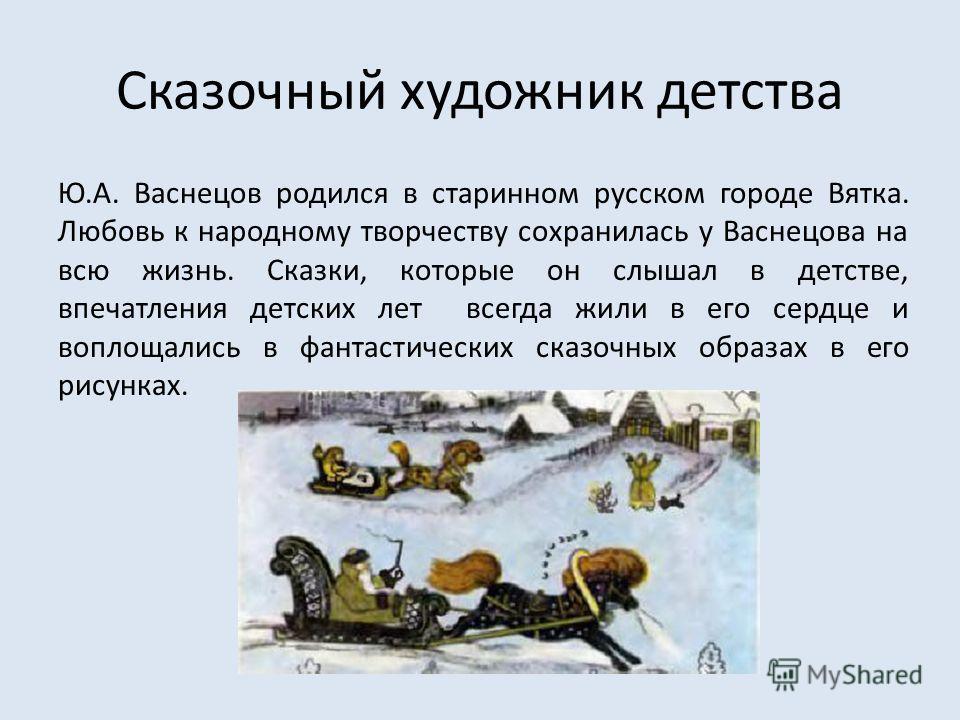Сказочный художник детства Ю.А. Васнецов родился в старинном русском городе Вятка. Любовь к народному творчеству сохранилась у Васнецова на всю жизнь. Сказки, которые он слышал в детстве, впечатления детских лет всегда жили в его сердце и воплощались