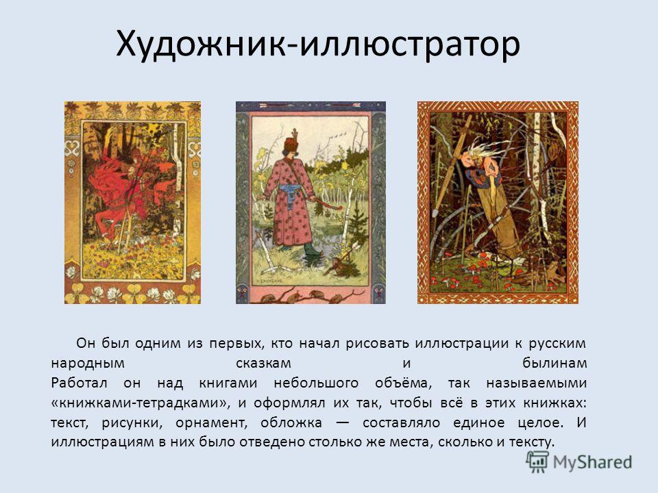 Художник-иллюстратор Он был одним из первых, кто начал рисовать иллюстрации к русским народным сказкам и былинам Работал он над книгами небольшого объёма, так называемыми «книжками-тетрадками», и оформлял их так, чтобы всё в этих книжках: текст, рису
