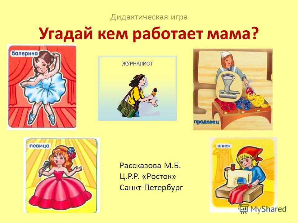 Дидактическая игра Угадай кем работает мама? Рассказова М.Б. Ц.Р.Р. «Росток» Санкт-Петербург