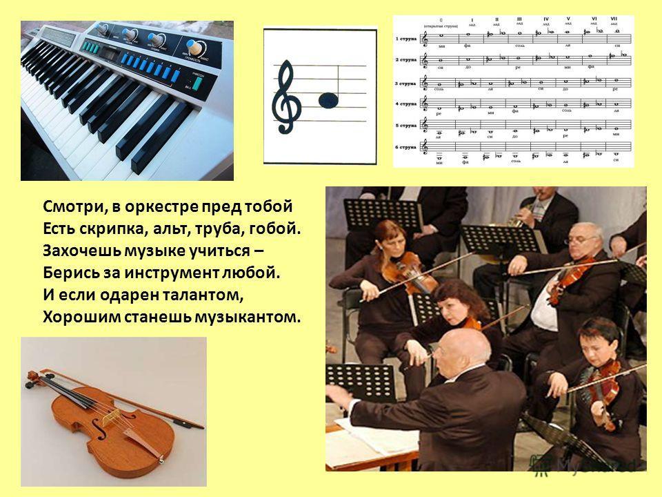 Смотри, в оркестре пред тобой Есть скрипка, альт, труба, гобой. Захочешь музыке учиться – Берись за инструмент любой. И если одарен талантом, Хорошим станешь музыкантом.